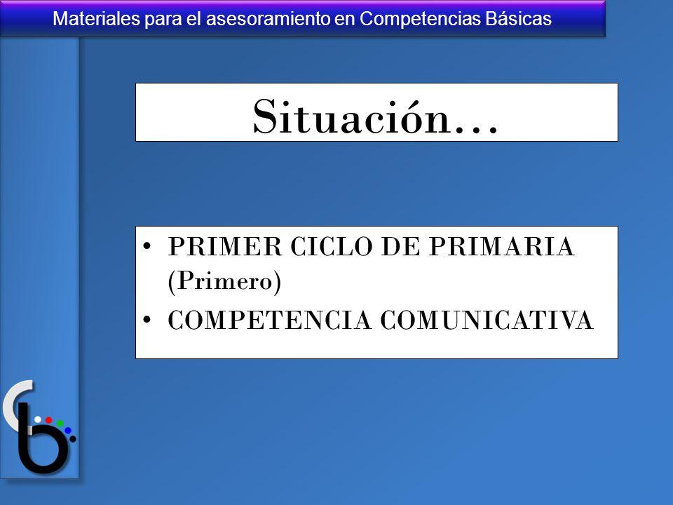 Materiales para el asesoramiento en Competencias Básicas Situación… PRIMER CICLO DE PRIMARIA (Primero) COMPETENCIA COMUNICATIVA