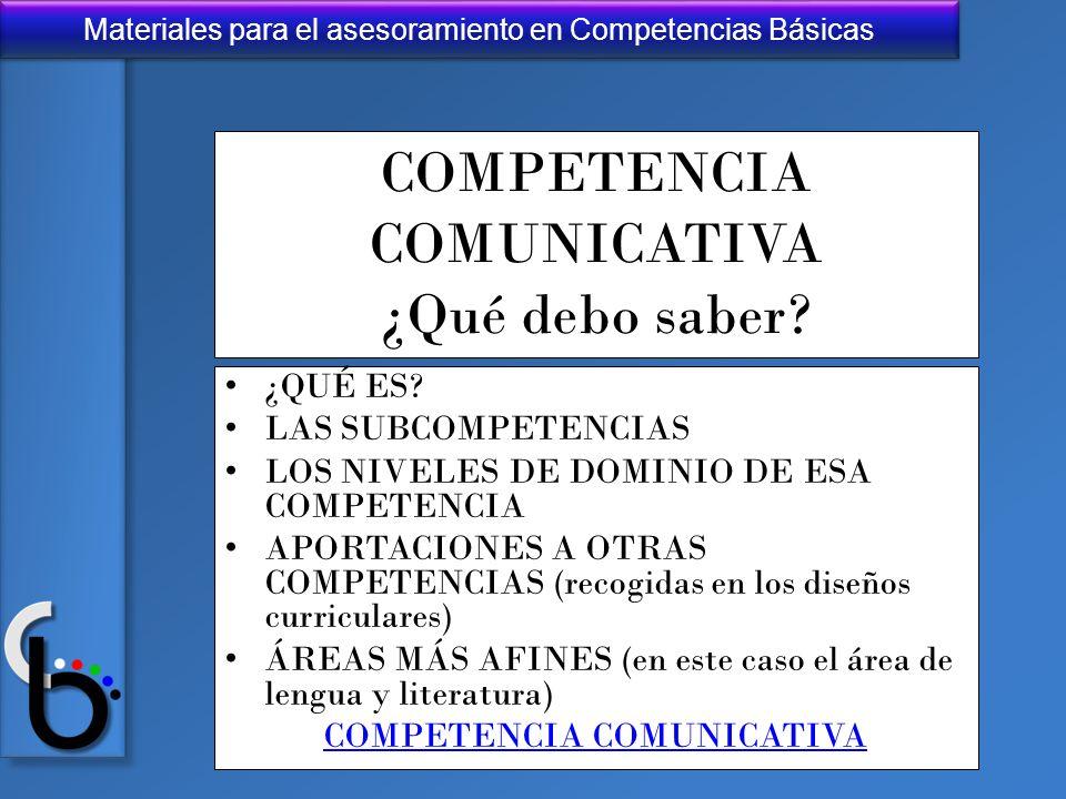 Materiales para el asesoramiento en Competencias Básicas COMPETENCIA COMUNICATIVA ¿Qué debo saber? ¿QUÉ ES? LAS SUBCOMPETENCIAS LOS NIVELES DE DOMINIO