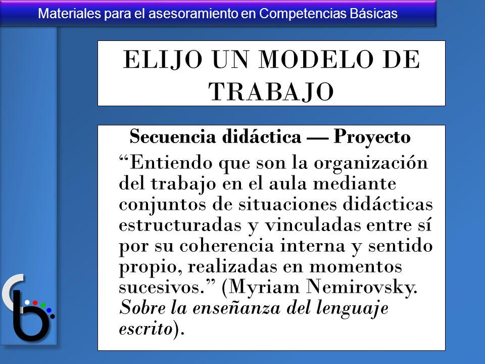 Materiales para el asesoramiento en Competencias Básicas ELIJO UN MODELO DE TRABAJO Secuencia didáctica Proyecto Entiendo que son la organización del