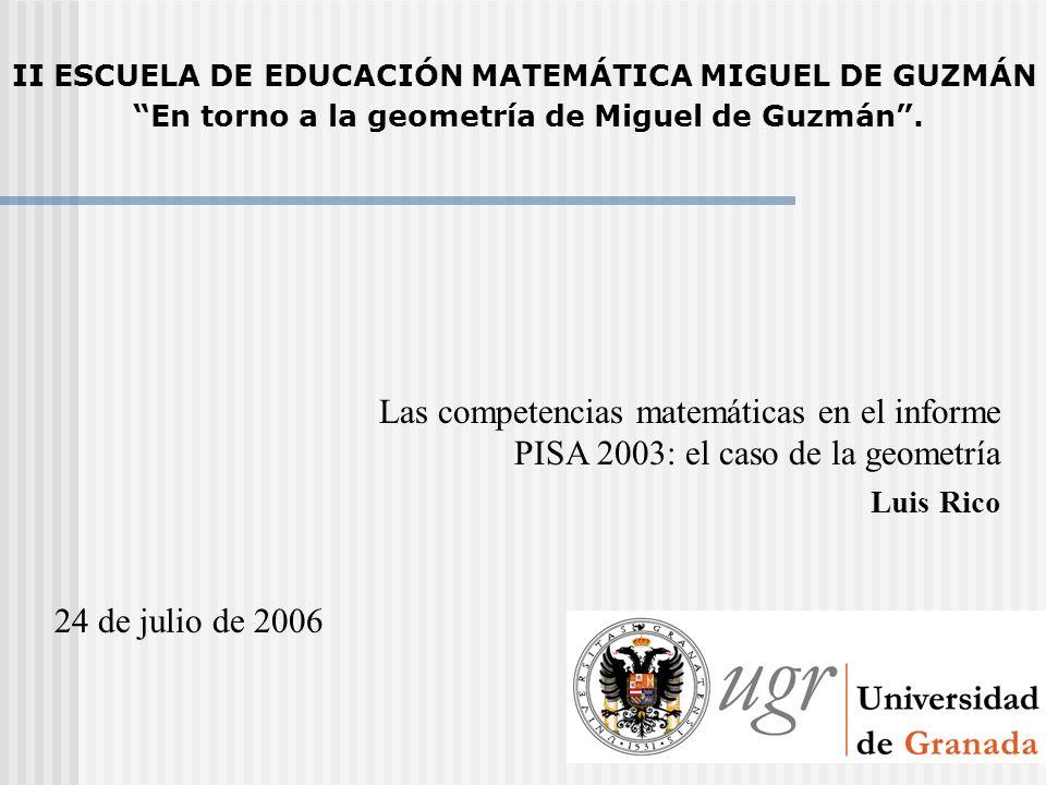 Las competencias matemáticas en el informe PISA 2003: el caso de la geometría Luis Rico 24 de julio de 2006 II ESCUELA DE EDUCACIÓN MATEMÁTICA MIGUEL