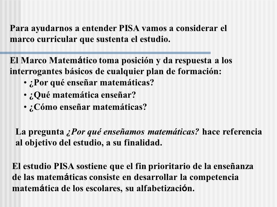 Para ayudarnos a entender PISA vamos a considerar el marco curricular que sustenta el estudio. La pregunta ¿Por qué enseñamos matemáticas? hace refere