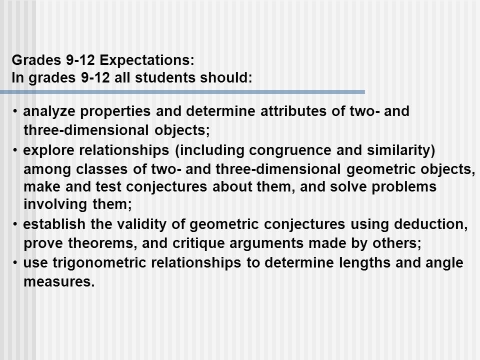 Grades 9-12 Expectations: In grades 9-12 all students should: analyze properties and determine attributes of two- and three-dimensional objects; explo