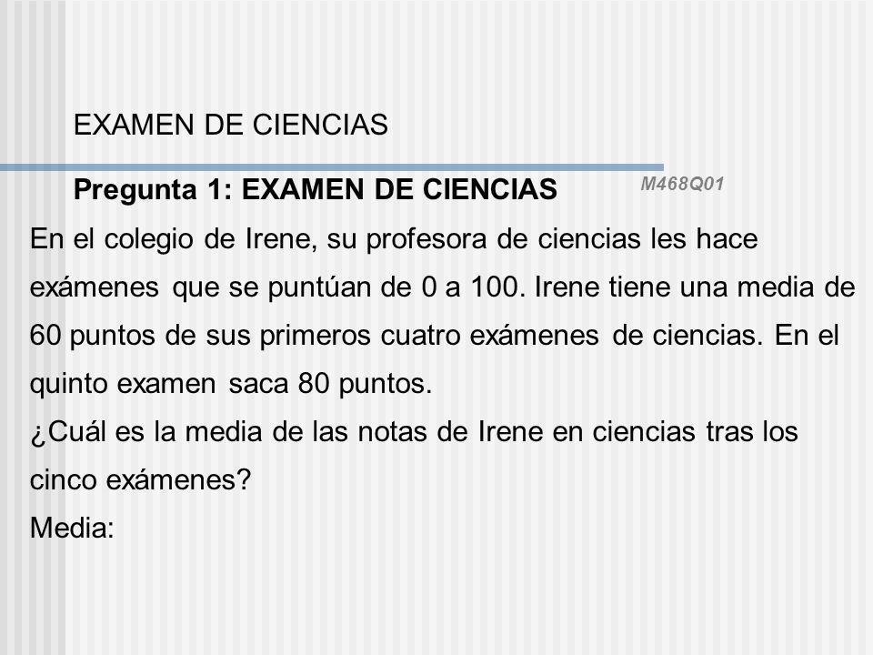 EXAMEN DE CIENCIAS Pregunta 1: EXAMEN DE CIENCIAS M468Q01 En el colegio de Irene, su profesora de ciencias les hace exámenes que se puntúan de 0 a 100