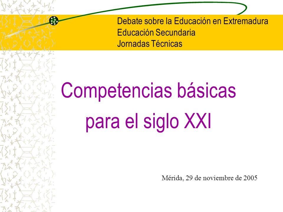 Competencias básicas para el siglo XXI Debate sobre la Educación en Extremadura Educación Secundaria Jornadas Técnicas Mérida, 29 de noviembre de 2005
