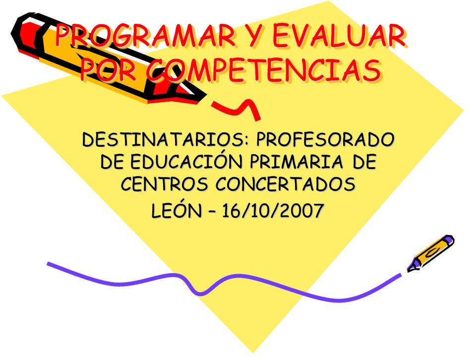PROGRAMAR Y EVALUAR POR COMPETENCIAS DESTINATARIOS: PROFESORADO DE EDUCACIÓN PRIMARIA DE CENTROS CONCERTADOS LEÓN – 16/10/2007