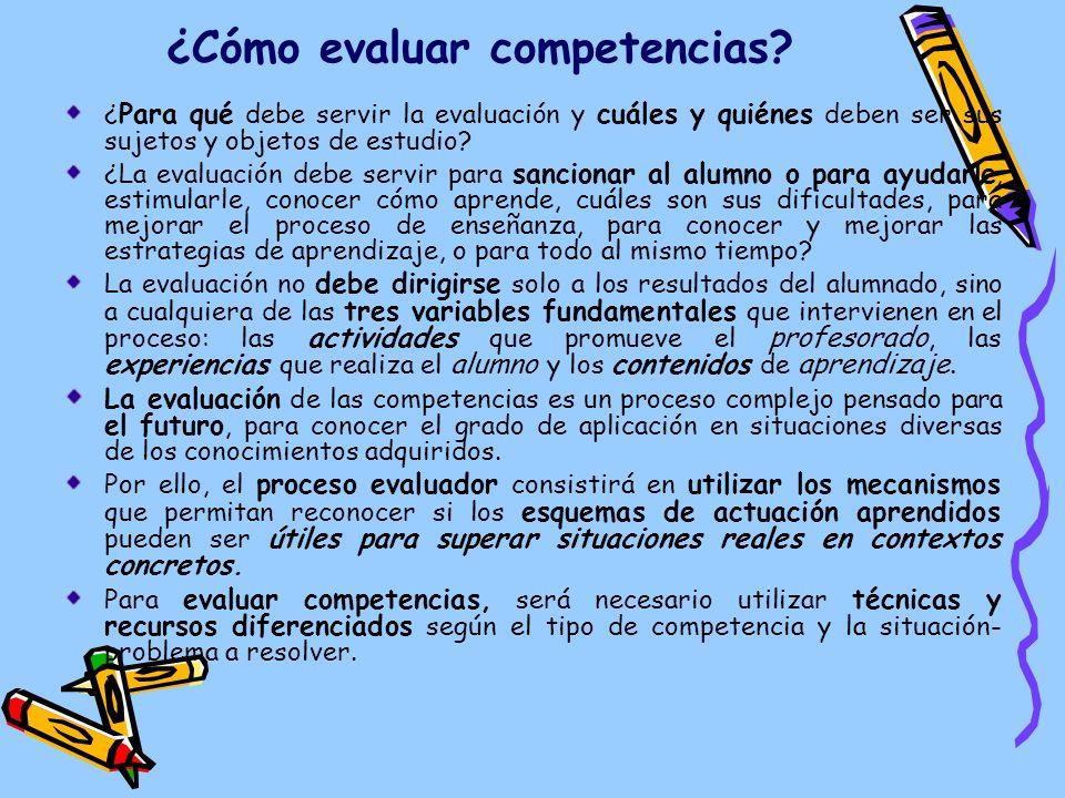 ¿Cómo evaluar competencias? ¿ Para qué debe servir la evaluación y cuáles y quiénes deben ser sus sujetos y objetos de estudio? ¿La evaluación debe se