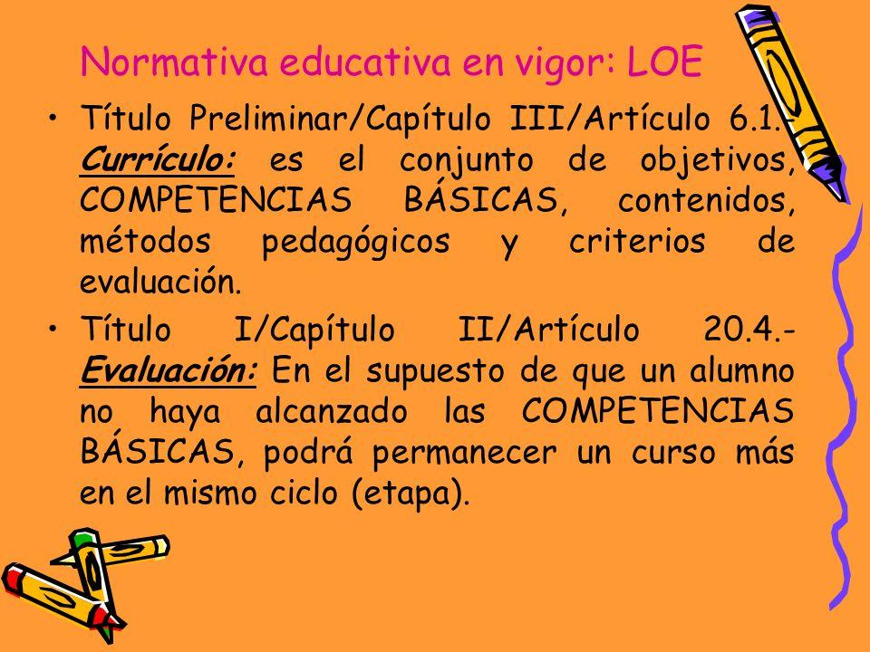 Normativa educativa en vigor: LOE Título Preliminar/Capítulo III/Artículo 6.1.- Currículo: es el conjunto de objetivos, COMPETENCIAS BÁSICAS, contenid