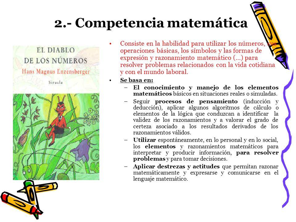 2.- Competencia matemática Consiste en la habilidad para utilizar los números, sus operaciones básicas, los símbolos y las formas de expresión y razon