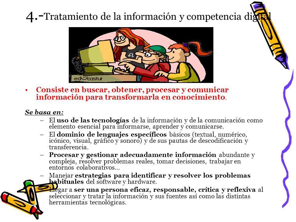 4.- Tratamiento de la información y competencia digital Consiste en buscar, obtener, procesar y comunicar información para transformarla en conocimien