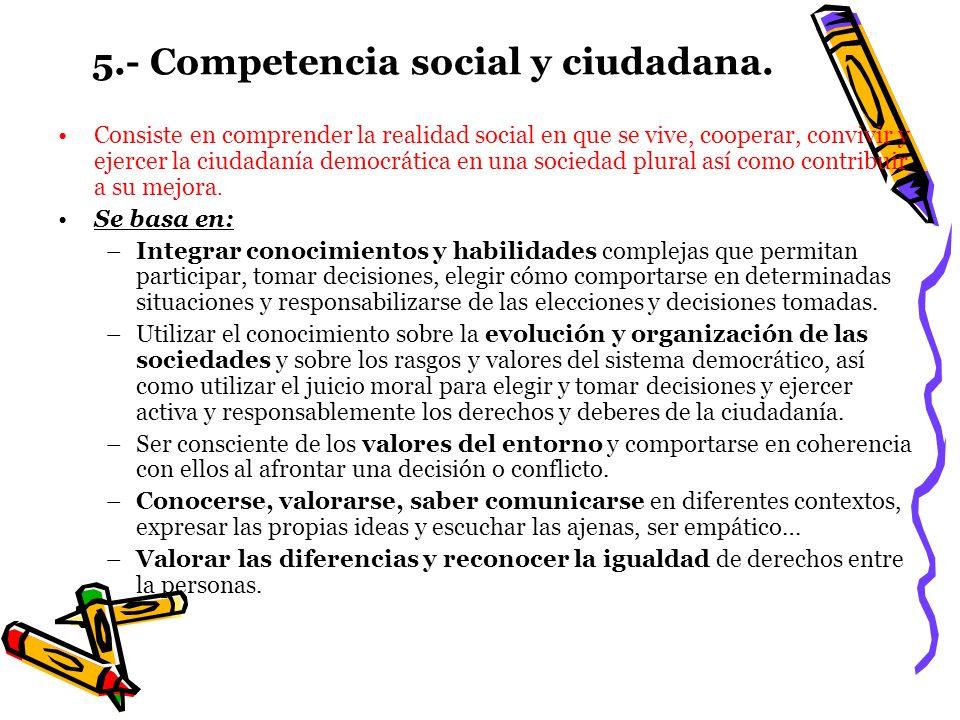 5.- Competencia social y ciudadana. Consiste en comprender la realidad social en que se vive, cooperar, convivir y ejercer la ciudadanía democrática e