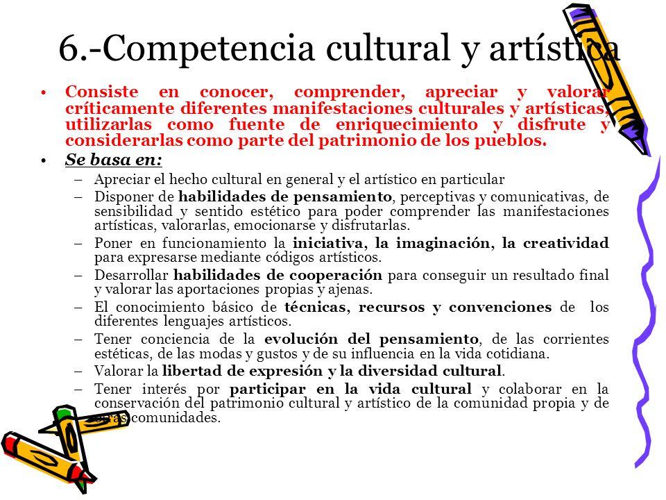 6.-Competencia cultural y artística Consiste en conocer, comprender, apreciar y valorar críticamente diferentes manifestaciones culturales y artística
