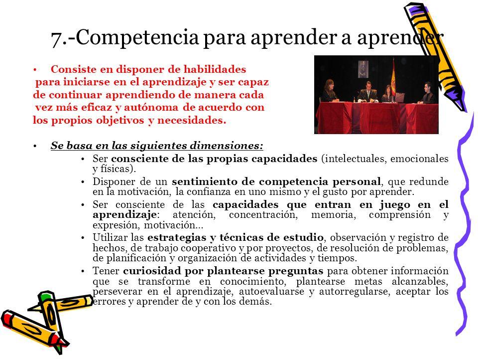 7.-Competencia para aprender a aprender Consiste en disponer de habilidades para iniciarse en el aprendizaje y ser capaz de continuar aprendiendo de m