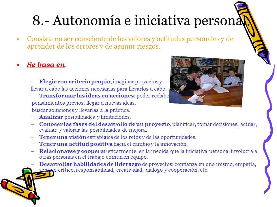 8.- Autonomía e iniciativa personal. Consiste en ser consciente de los valores y actitudes personales y de aprender de los errores y de asumir riesgos