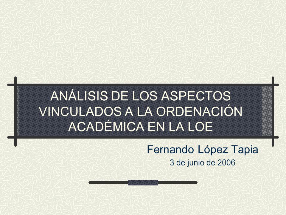 ANÁLISIS DE LOS ASPECTOS VINCULADOS A LA ORDENACIÓN ACADÉMICA EN LA LOE Fernando López Tapia 3 de junio de 2006