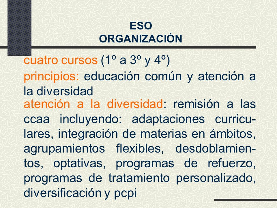 cuatro cursos (1º a 3º y 4º) atención a la diversidad: remisión a las ccaa incluyendo: adaptaciones curricu- lares, integración de materias en ámbitos, agrupamientos flexibles, desdoblamien- tos, optativas, programas de refuerzo, programas de tratamiento personalizado, diversificación y pcpi ESO ORGANIZACIÓN principios: educación común y atención a la diversidad