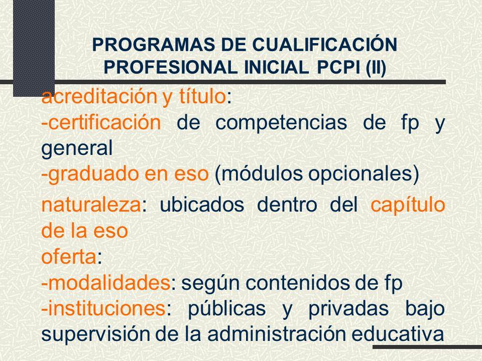 PROGRAMAS DE CUALIFICACIÓN PROFESIONAL INICIAL PCPI (II) acreditación y título: -certificación de competencias de fp y general -graduado en eso (módulos opcionales) naturaleza: ubicados dentro del capítulo de la eso oferta: -modalidades: según contenidos de fp -instituciones: públicas y privadas bajo supervisión de la administración educativa
