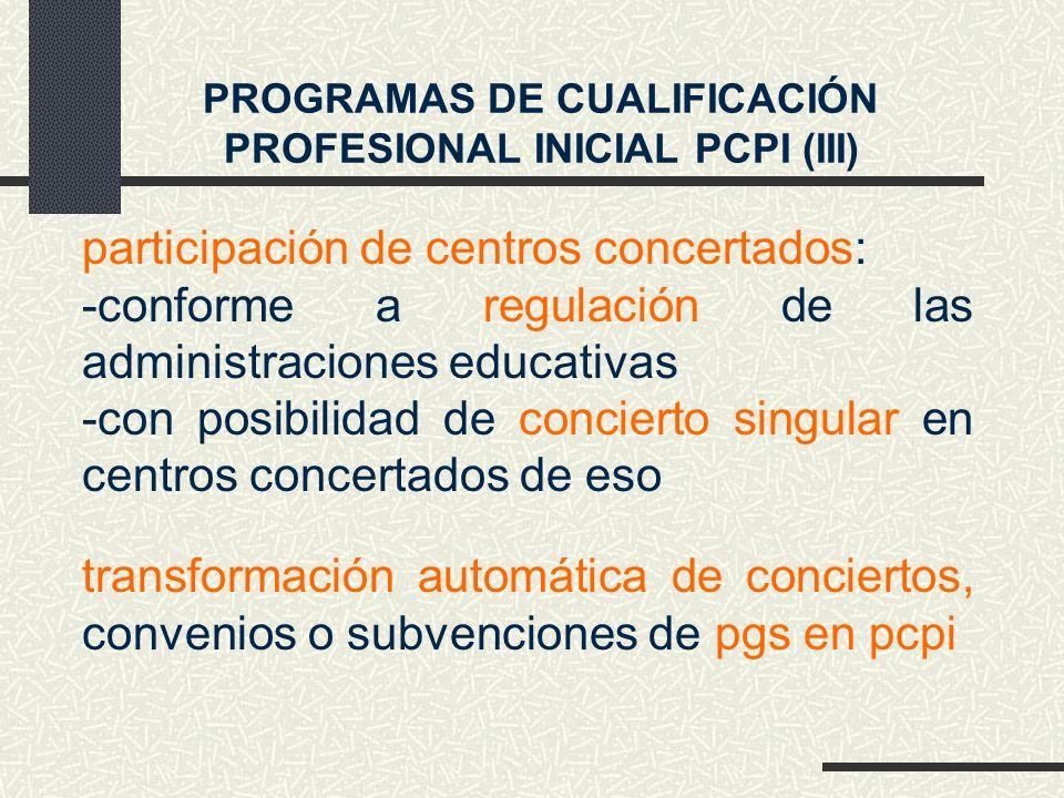 PROGRAMAS DE CUALIFICACIÓN PROFESIONAL INICIAL PCPI (III) participación de centros concertados: -conforme a regulación de las administraciones educativas -con posibilidad de concierto singular en centros concertados de eso transformación automática de conciertos, convenios o subvenciones de pgs en pcpi