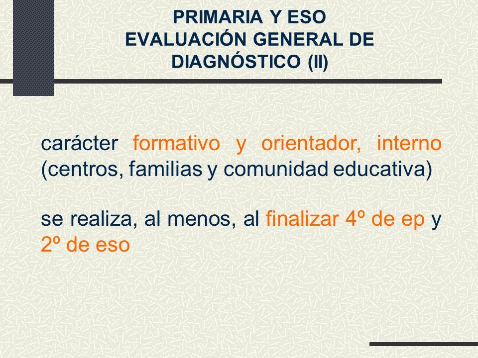 PRIMARIA Y ESO EVALUACIÓN GENERAL DE DIAGNÓSTICO (II) se realiza, al menos, al finalizar 4º de ep y 2º de eso carácter formativo y orientador, interno (centros, familias y comunidad educativa)