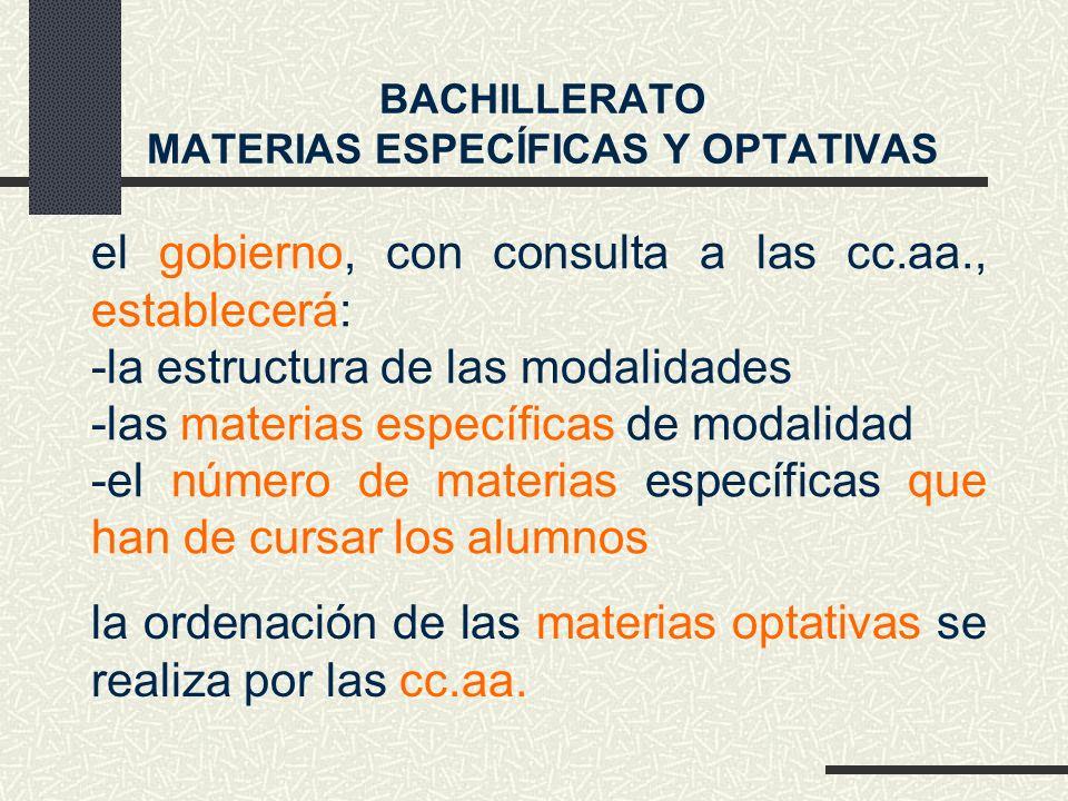 el gobierno, con consulta a las cc.aa., establecerá: -la estructura de las modalidades -las materias específicas de modalidad -el número de materias específicas que han de cursar los alumnos BACHILLERATO MATERIAS ESPECÍFICAS Y OPTATIVAS la ordenación de las materias optativas se realiza por las cc.aa.