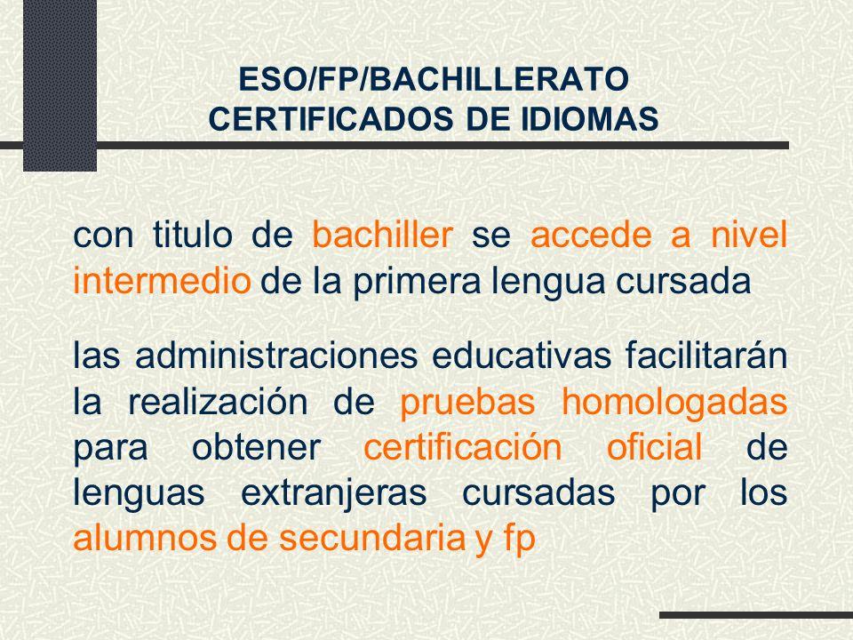 con titulo de bachiller se accede a nivel intermedio de la primera lengua cursada ESO/FP/BACHILLERATO CERTIFICADOS DE IDIOMAS las administraciones educativas facilitarán la realización de pruebas homologadas para obtener certificación oficial de lenguas extranjeras cursadas por los alumnos de secundaria y fp