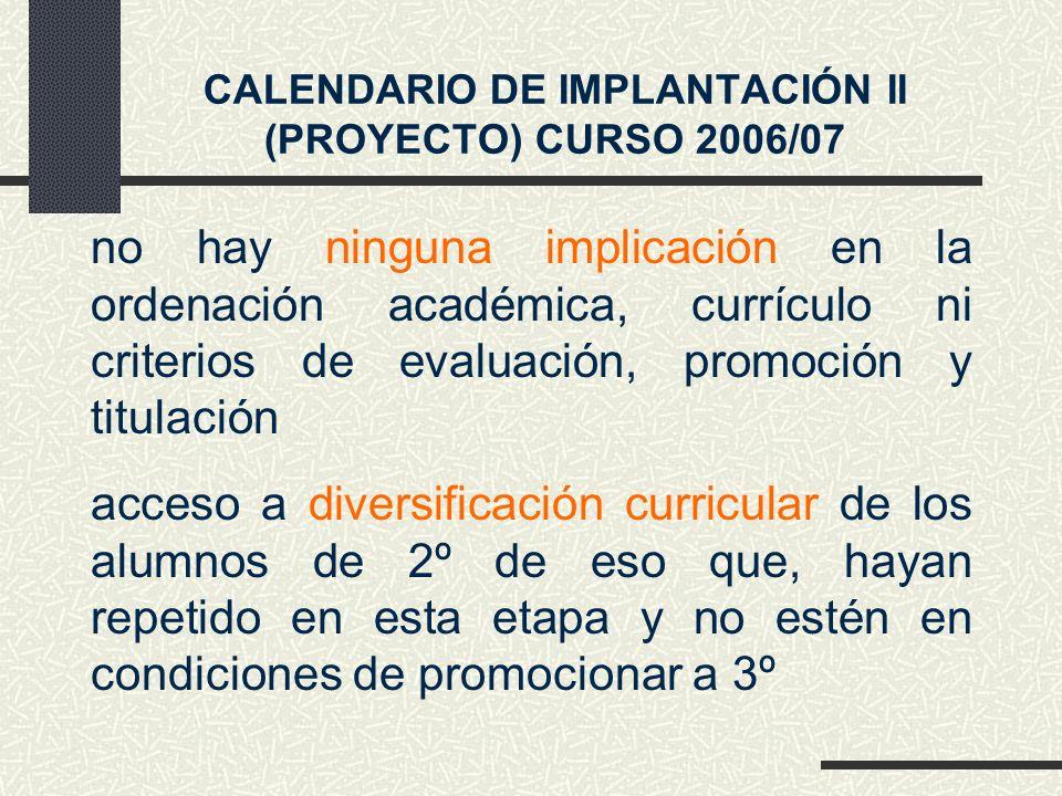 CALENDARIO DE IMPLANTACIÓN II (PROYECTO) CURSO 2006/07 no hay ninguna implicación en la ordenación académica, currículo ni criterios de evaluación, promoción y titulación acceso a diversificación curricular de los alumnos de 2º de eso que, hayan repetido en esta etapa y no estén en condiciones de promocionar a 3º