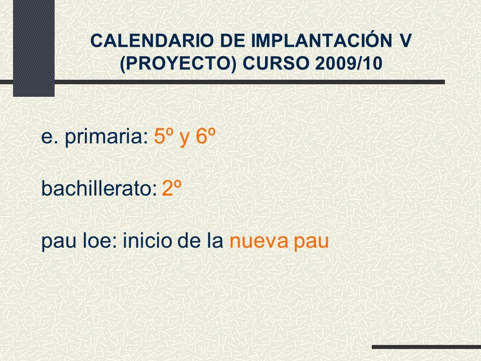 e. primaria: 5º y 6º CALENDARIO DE IMPLANTACIÓN V (PROYECTO) CURSO 2009/10 pau loe: inicio de la nueva pau bachillerato: 2º