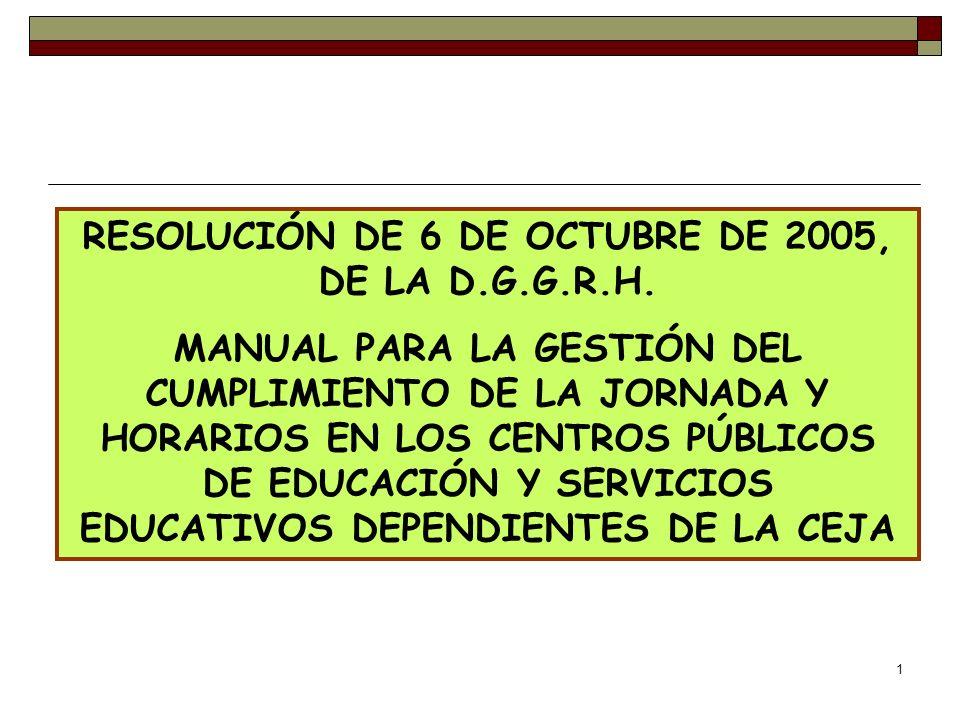 1 RESOLUCIÓN DE 6 DE OCTUBRE DE 2005, DE LA D.G.G.R.H. MANUAL PARA LA GESTIÓN DEL CUMPLIMIENTO DE LA JORNADA Y HORARIOS EN LOS CENTROS PÚBLICOS DE EDU