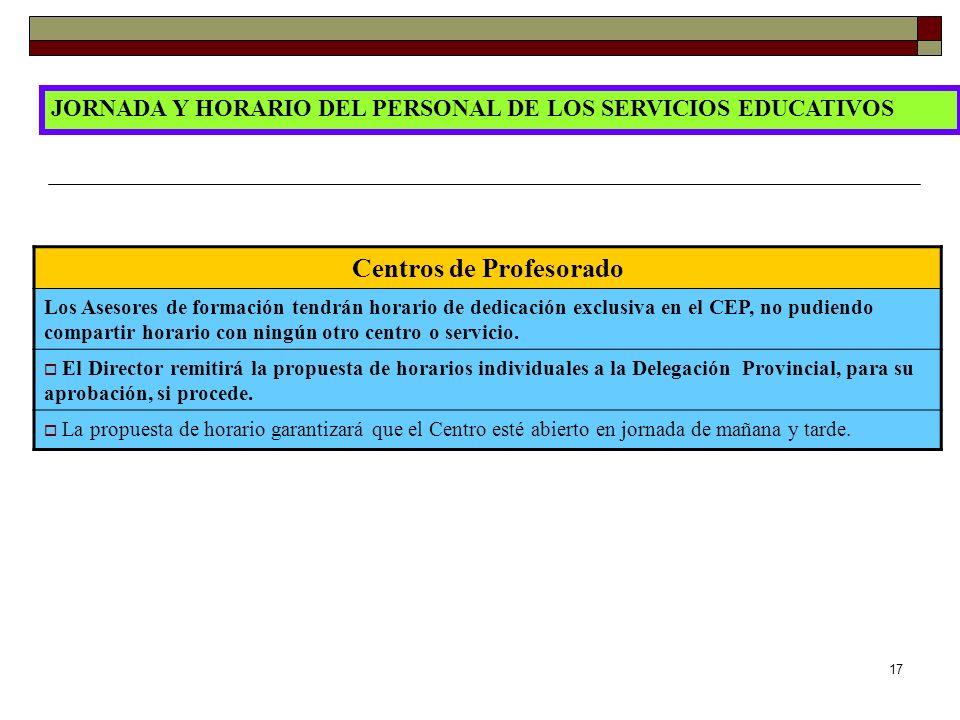 17 JORNADA Y HORARIO DEL PERSONAL DE LOS SERVICIOS EDUCATIVOS Centros de Profesorado Los Asesores de formación tendrán horario de dedicación exclusiva