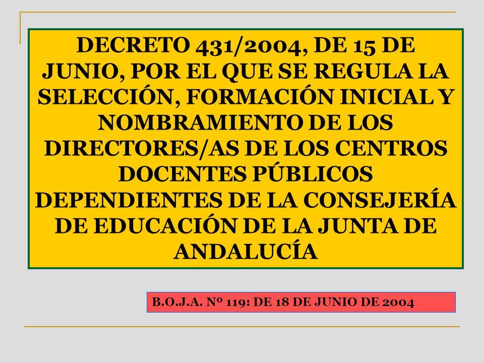 DECRETO 431/2004, DE 15 DE JUNIO, POR EL QUE SE REGULA LA SELECCIÓN, FORMACIÓN INICIAL Y NOMBRAMIENTO DE LOS DIRECTORES/AS DE LOS CENTROS DOCENTES PÚBLICOS DEPENDIENTES DE LA CONSEJERÍA DE EDUCACIÓN DE LA JUNTA DE ANDALUCÍA B.O.J.A.