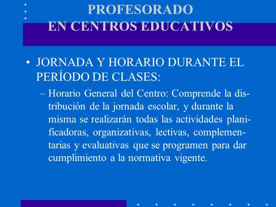 PROFESORADO EN CENTROS EDUCATIVOS JORNADA Y HORARIO DURANTE EL PERÍODO DE CLASES: –Horario General del Centro: Comprende la dis- tribución de la jorna