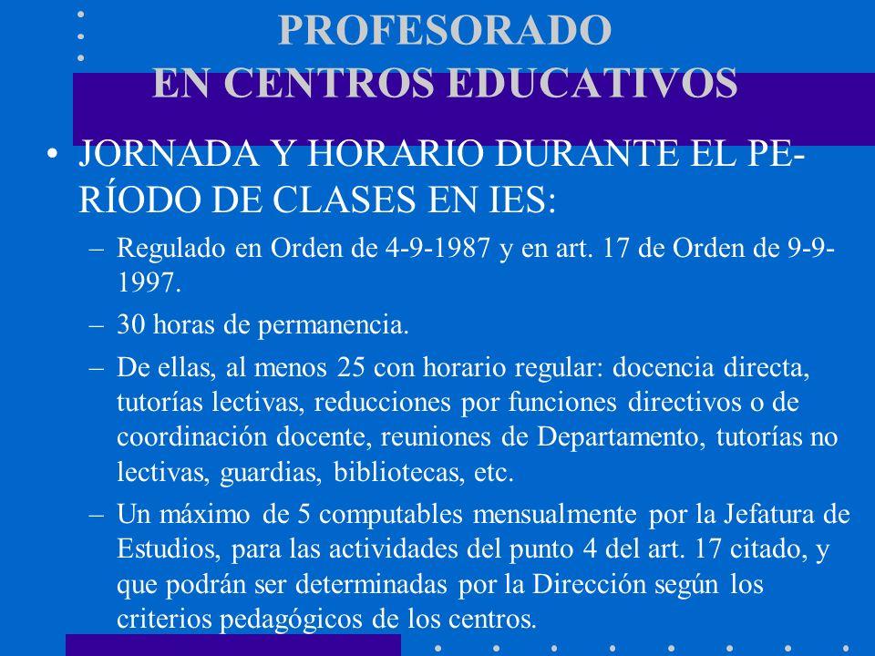 PROFESORADO EN CENTROS EDUCATIVOS JORNADA Y HORARIO DURANTE EL PE- RÍODO DE CLASES EN IES: –Regulado en Orden de 4-9-1987 y en art. 17 de Orden de 9-9