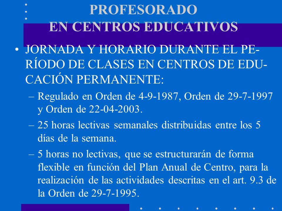PROFESORADO EN CENTROS EDUCATIVOS JORNADA Y HORARIO DURANTE EL PE- RÍODO DE CLASES EN CENTROS DE EDU- CACIÓN PERMANENTE: –Regulado en Orden de 4-9-198