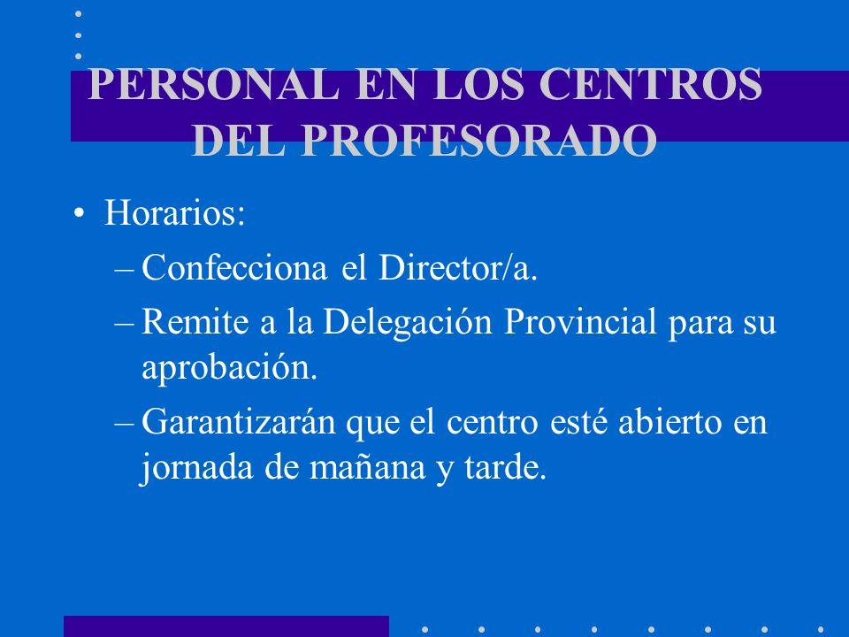 PERSONAL EN LOS CENTROS DEL PROFESORADO Horarios: –Confecciona el Director/a. –Remite a la Delegación Provincial para su aprobación. –Garantizarán que
