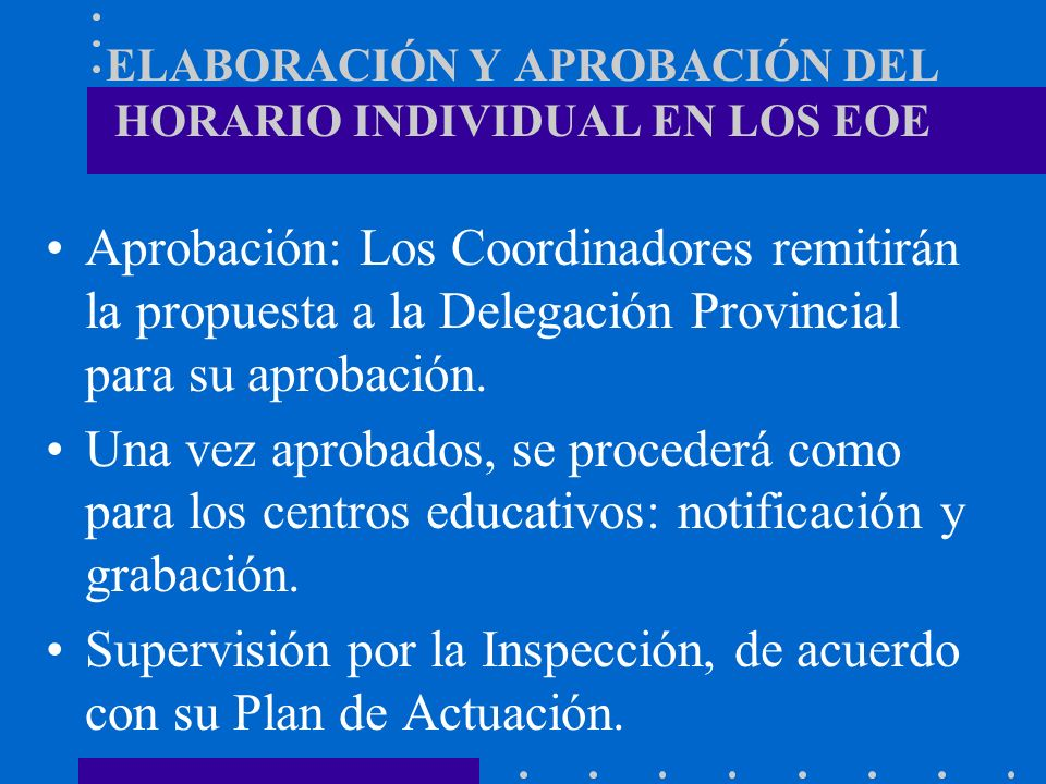ELABORACIÓN Y APROBACIÓN DEL HORARIO INDIVIDUAL EN LOS EOE Aprobación: Los Coordinadores remitirán la propuesta a la Delegación Provincial para su apr