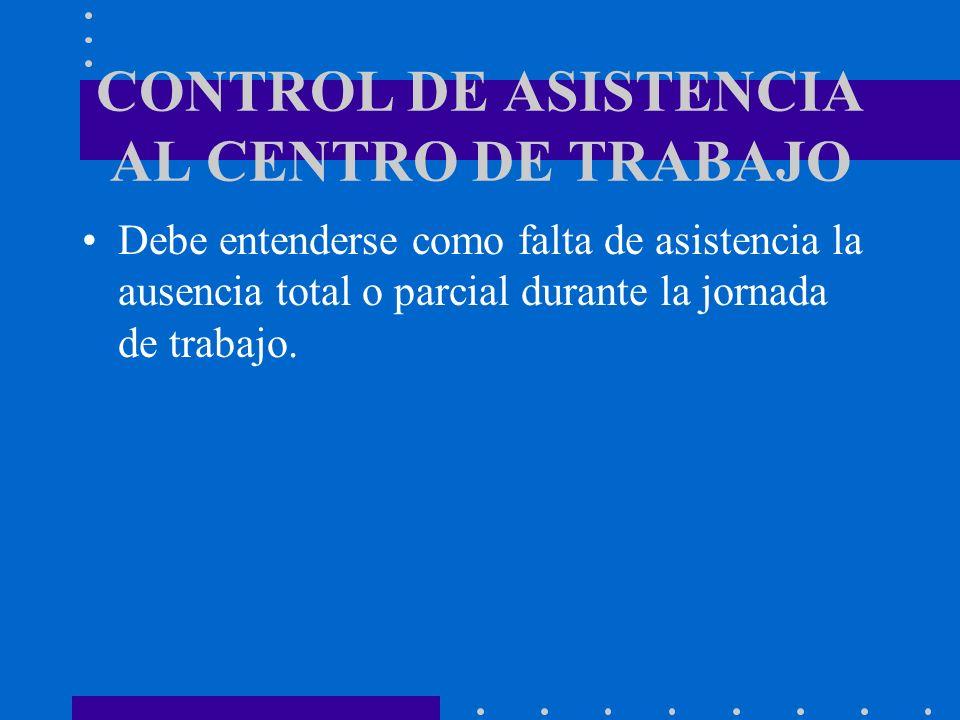 CONTROL DE ASISTENCIA AL CENTRO DE TRABAJO Debe entenderse como falta de asistencia la ausencia total o parcial durante la jornada de trabajo.
