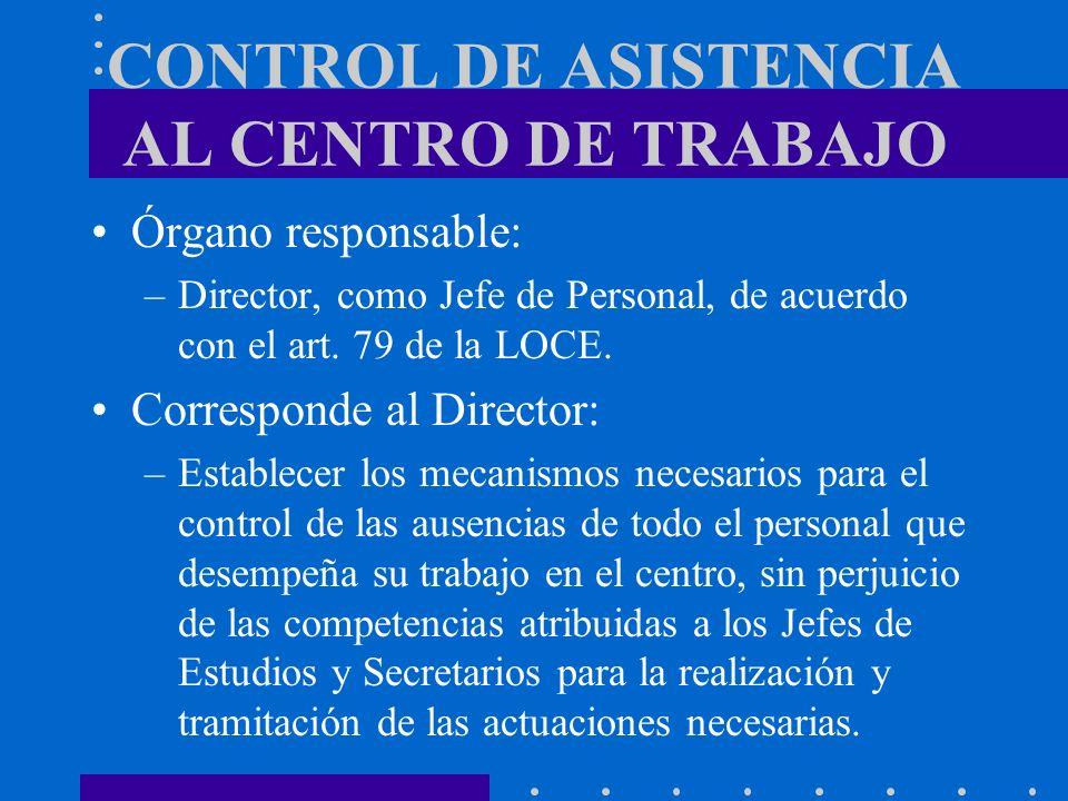 CONTROL DE ASISTENCIA AL CENTRO DE TRABAJO Órgano responsable: –Director, como Jefe de Personal, de acuerdo con el art. 79 de la LOCE. Corresponde al