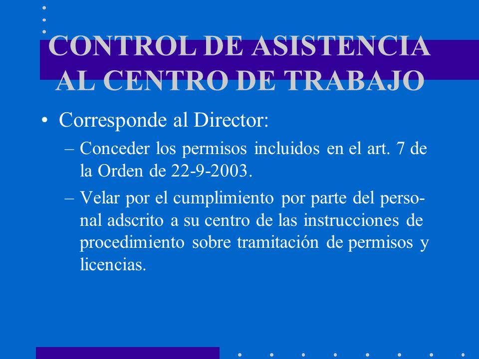CONTROL DE ASISTENCIA AL CENTRO DE TRABAJO Corresponde al Director: –Conceder los permisos incluidos en el art. 7 de la Orden de 22-9-2003. –Velar por