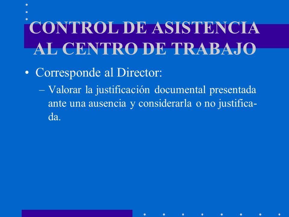 CONTROL DE ASISTENCIA AL CENTRO DE TRABAJO Corresponde al Director: –Valorar la justificación documental presentada ante una ausencia y considerarla o