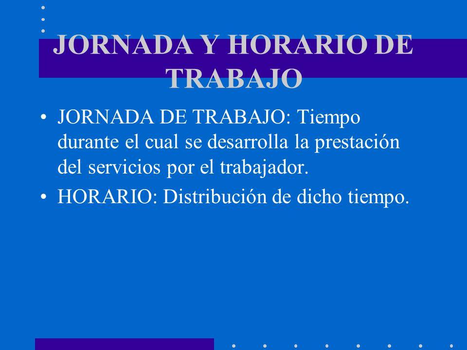JORNADA Y HORARIO DE TRABAJO JORNADA DE TRABAJO: Tiempo durante el cual se desarrolla la prestación del servicios por el trabajador. HORARIO: Distribu