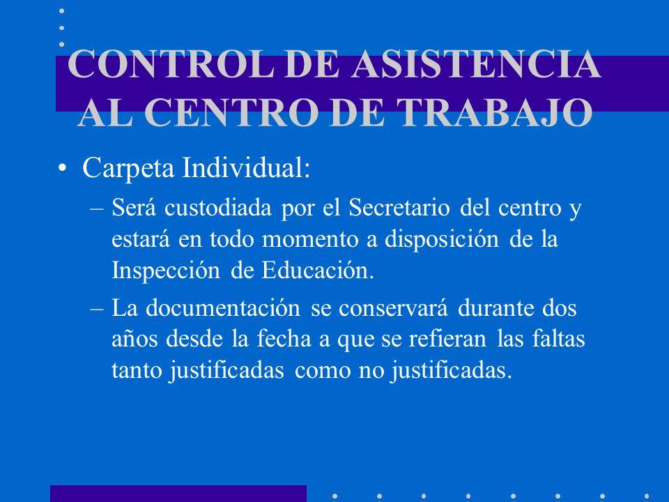 CONTROL DE ASISTENCIA AL CENTRO DE TRABAJO Carpeta Individual: –Será custodiada por el Secretario del centro y estará en todo momento a disposición de