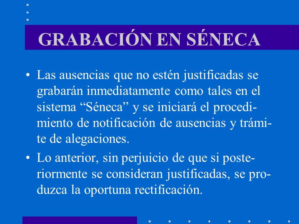 GRABACIÓN EN SÉNECA Las ausencias que no estén justificadas se grabarán inmediatamente como tales en el sistema Séneca y se iniciará el procedi- mient