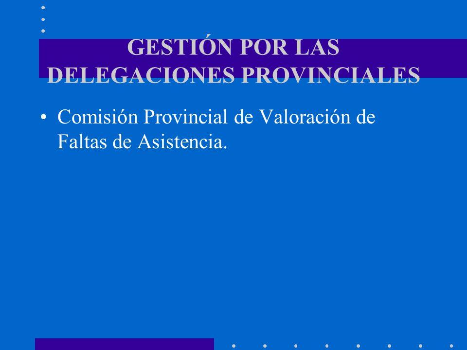 GESTIÓN POR LAS DELEGACIONES PROVINCIALES Comisión Provincial de Valoración de Faltas de Asistencia.