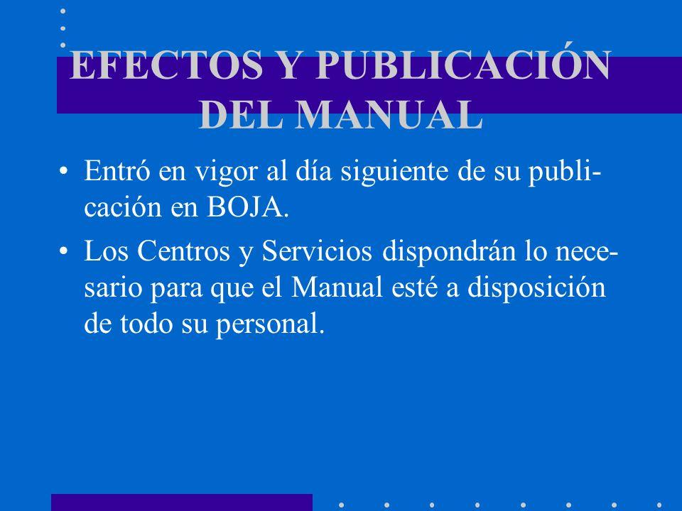 EFECTOS Y PUBLICACIÓN DEL MANUAL Entró en vigor al día siguiente de su publi- cación en BOJA. Los Centros y Servicios dispondrán lo nece- sario para q