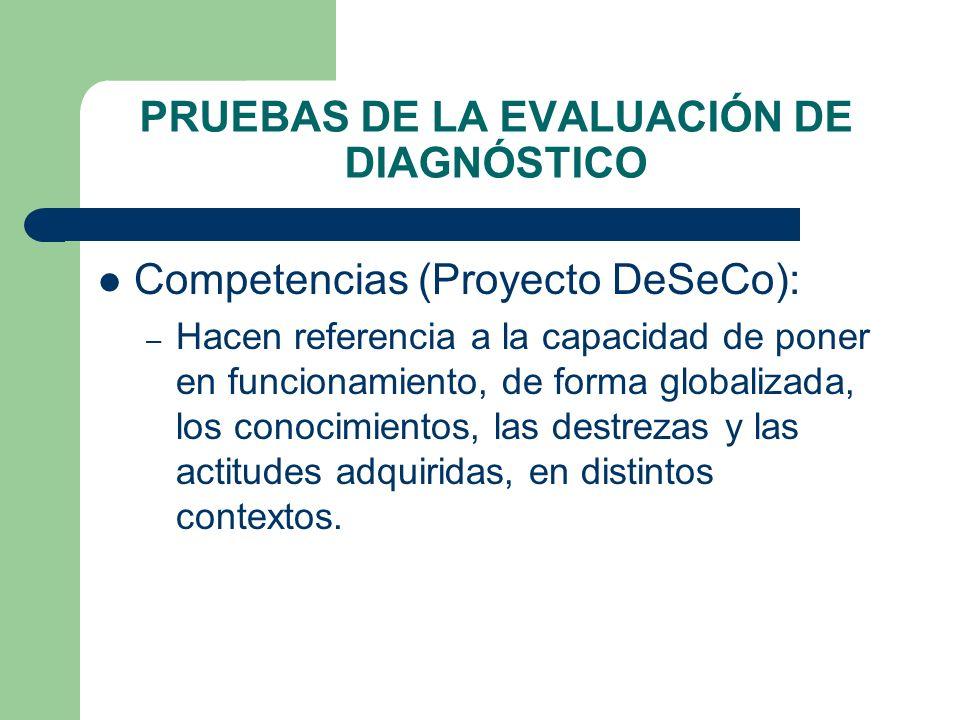 PRUEBAS DE LA EVALUACIÓN DE DIAGNÓSTICO Competencias (Proyecto DeSeCo): – Hacen referencia a la capacidad de poner en funcionamiento, de forma globali