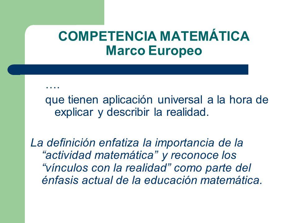 COMPETENCIA MATEMÁTICA Marco Europeo …. que tienen aplicación universal a la hora de explicar y describir la realidad. La definición enfatiza la impor