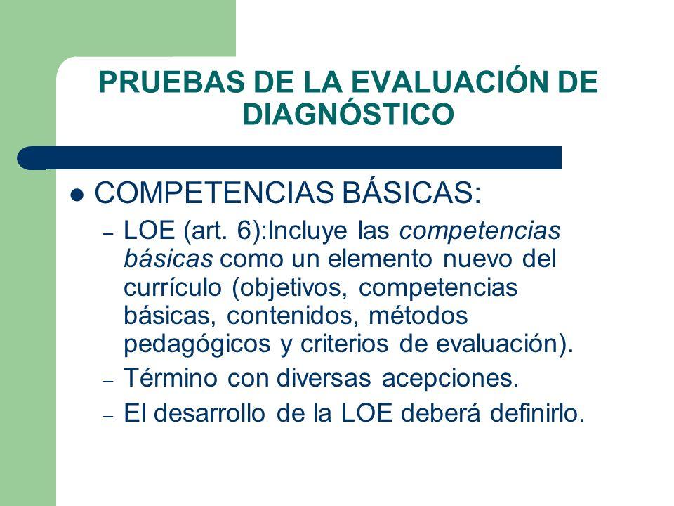 PRUEBAS DE LA EVALUACIÓN DE DIAGNÓSTICO COMPETENCIAS BÁSICAS: – LOE (art. 6):Incluye las competencias básicas como un elemento nuevo del currículo (ob