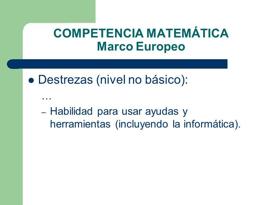 COMPETENCIA MATEMÁTICA Marco Europeo Destrezas (nivel no básico): … – Habilidad para usar ayudas y herramientas (incluyendo la informática).