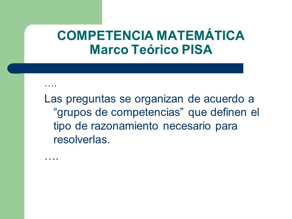 COMPETENCIA MATEMÁTICA Marco Teórico PISA …. Las preguntas se organizan de acuerdo a grupos de competencias que definen el tipo de razonamiento necesa