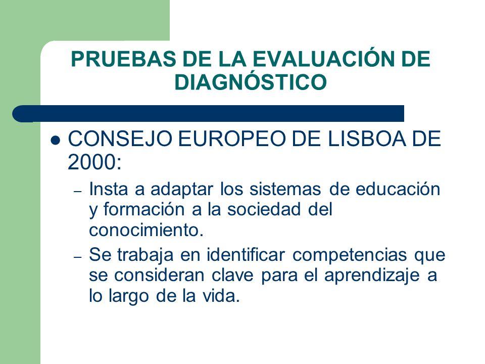 PRUEBAS DE LA EVALUACIÓN DE DIAGNÓSTICO CONSEJO EUROPEO DE LISBOA DE 2000: – Insta a adaptar los sistemas de educación y formación a la sociedad del c
