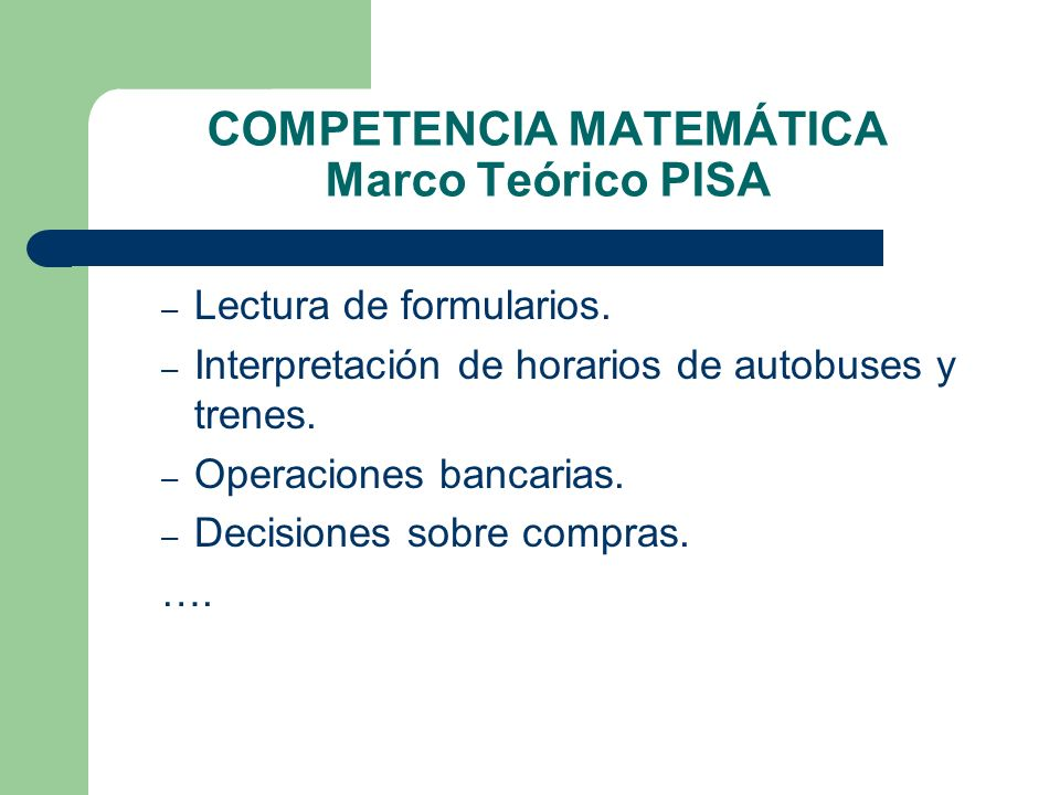 COMPETENCIA MATEMÁTICA Marco Teórico PISA – Lectura de formularios. – Interpretación de horarios de autobuses y trenes. – Operaciones bancarias. – Dec